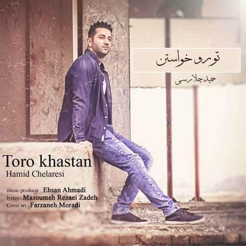 Hamid Chelaresi Toro Khastan - دانلود آهنگ جدید حمید چلارسی بنام تورو خواستن