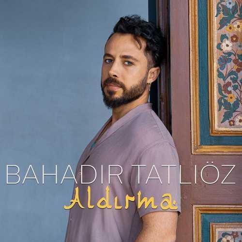 دانلود آهنگ جدید Bahadır Tatlıöz به نام Aldırma