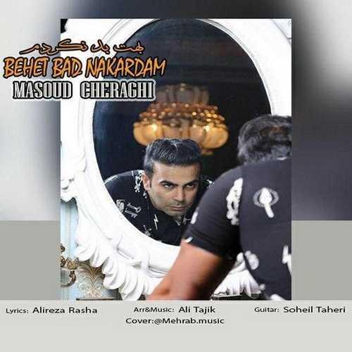 دانلود آهنگ جدید مسعود چراغی به نام بهت بد نکردم